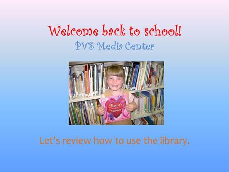 Welcome back to school! PVS Media Center Let's review how to use the library.