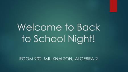 Welcome to Back to School Night! ROOM 902. MR. KNALSON, ALGEBRA 2.