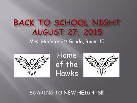 Mrs. Hildan – 3 rd Grade, Room 10 Home of the Hawks SOARING TO NEW HEIGHTS!!!