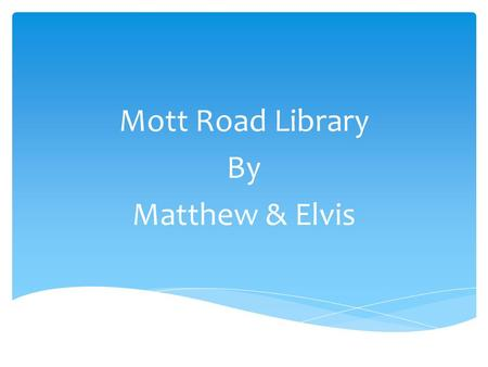 Mott Road Library By Matthew & Elvis. How Is the Library Organized?  We have many different sections in our library  Nonfiction  Biographies  Chapter.