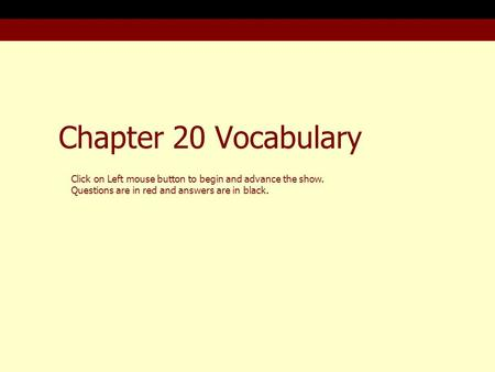 Chapter 20 Vocabulary Click on Left mouse button to begin and advance the show. Questions are in red and answers are in black.