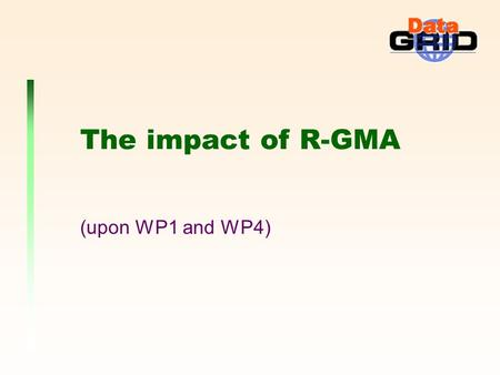 The impact of R-GMA (upon WP1 and WP4). EDG (Paris) 6 Mar 2002 - James MagowanImpact of R-GMA Grid Monitoring Architecture (GMA) We use it not only for.