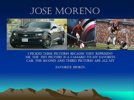 Jose moreno I picked these pictures because they represent me. The fist picture is a camaro its my favorite car. The second and third pictures are all.