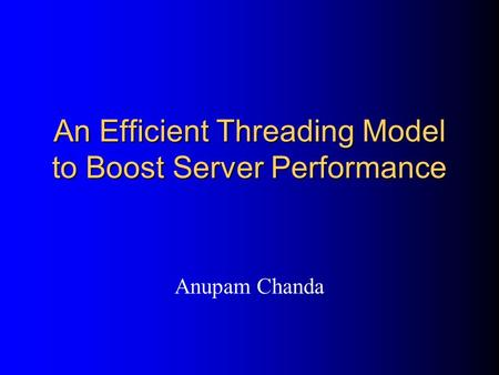 An Efficient Threading Model to Boost Server Performance Anupam Chanda.