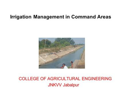 Irrigation Management in Command Areas COLLEGE OF AGRICULTURAL ENGINEERING JNKVV Jabalpur.