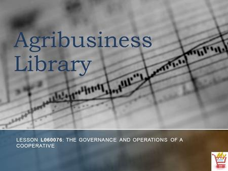 Agribusiness Library LESSON L060076: THE GOVERNANCE AND OPERATIONS OF A COOPERATIVE.