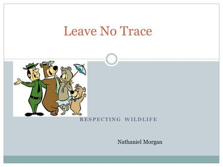 RESPECTING WILDLIFE Leave No Trace Nathaniel Morgan.