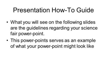 Presentation How-To Guide What you will see on the following slides are the guidelines regarding your science fair power-point. This power-points serves.