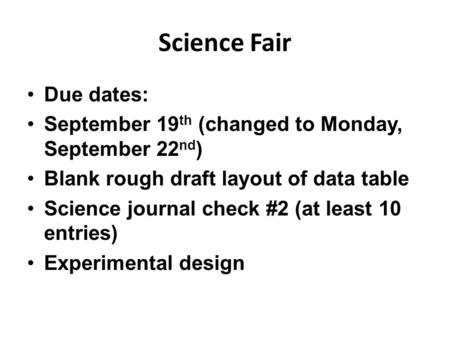 Science Fair Due dates: September 19 th (changed to Monday, September 22 nd ) Blank rough draft layout of data table Science journal check #2 (at least.