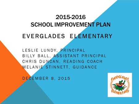 2015-2016 SCHOOL IMPROVEMENT PLAN EVERGLADES ELEMENTARY LESLIE LUNDY, PRINCIPAL BILLY BALL, ASSISTANT PRINCIPAL CHRIS DUNCAN, READING COACH MELANIE STINNETT,
