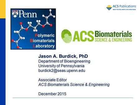 Jason A. Burdick, PhD Department of Bioengineering University of Pennsylvania Associate Editor ACS Biomaterials Science & Engineering.