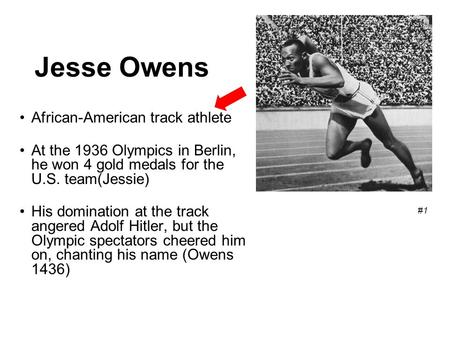 Jesse Owens African-American track athlete At the 1936 Olympics in Berlin, he won 4 gold medals for the U.S. team(Jessie) His domination at the track angered.