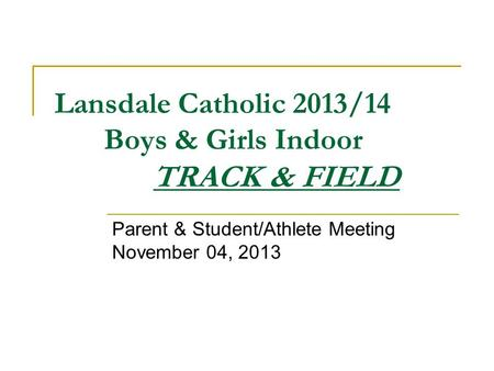 Lansdale Catholic 2013/14 Boys & Girls Indoor TRACK & FIELD Parent & Student/Athlete Meeting November 04, 2013.