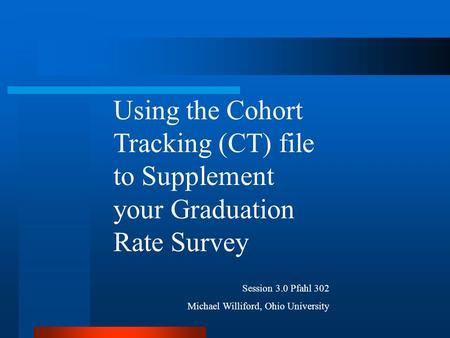 Using the Cohort Tracking (CT) file to Supplement your Graduation Rate Survey Session 3.0 Pfahl 302 Michael Williford, Ohio University.
