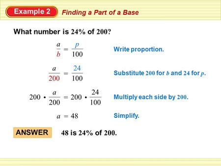 Example 2 Finding a Part of a Base What number is 24% of 200? Write proportion. 100 p = b a Simplify. = a48 Substitute 200 for b and 24 for p. 100 24 =