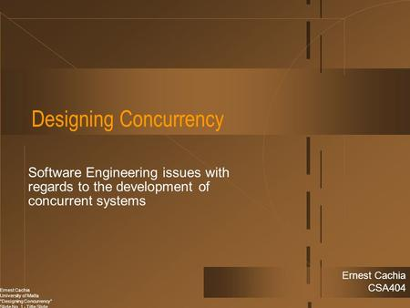 "Ernest Cachia University of Malta ""Designing Concurrency"" Slide No. 1 - Title Slide Ernest Cachia CSA404 Designing Concurrency Software Engineering issues."