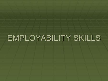 EMPLOYABILITY SKILLS.  PUNCTUALITY  ATTENDANCE  TIME & TASK MANAGEMENT  BOUNDARIES.