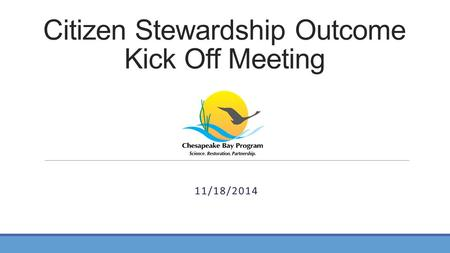 Citizen Stewardship Outcome Kick Off Meeting 11/18/2014.