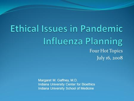 Four Hot Topics July 16, 2008 Margaret M. Gaffney, M.D. Indiana University Center for Bioethics Indiana University School of Medicine.