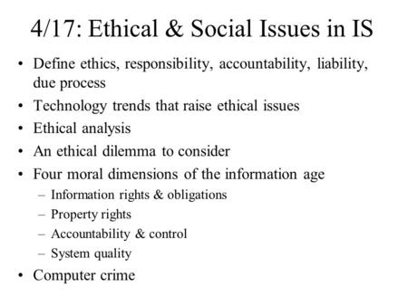 4/17: Ethical & Social Issues in IS Define ethics, responsibility, accountability, liability, due process Technology trends that raise ethical issues.