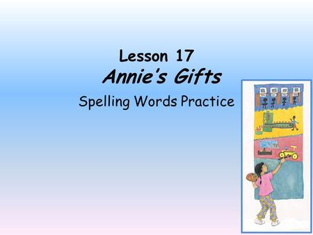 Lesson 17 Annie's Gifts Spelling Words Practice Directions: Click the mouse only once to move to the next slide. Read the spelling word on the slide,