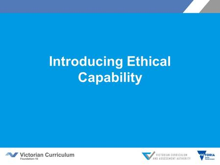 Introducing Ethical Capability. Victorian Curriculum F–10 Released in September 2015 as a central component of the Education State Provides a stable foundation.