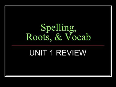Spelling, Roots, & Vocab UNIT 1 REVIEW.