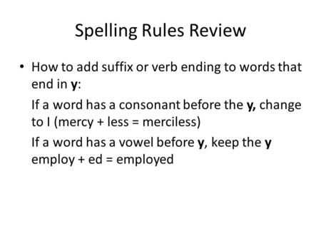 Spelling Rules Review How to add suffix or verb ending to words that end in y: If a word has a consonant before the y, change to I (mercy + less = merciless)