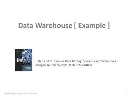 Data Warehouse [ Example ] J. Han and M. Kamber, Data Mining: Concepts and Techniques, Morgan Kaufmann, 2001, ISBN 1558604898 1Data Mining: Concepts and.
