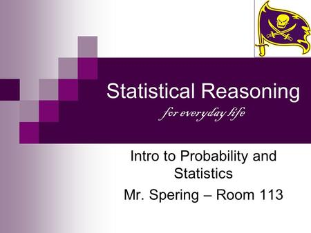 Statistical Reasoning for everyday life Intro to Probability and Statistics Mr. Spering – Room 113.