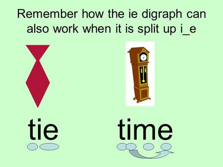 Remember how the ie digraph can also work when it is split up i_e tietime.