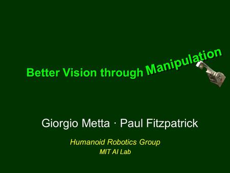Giorgio Metta · Paul Fitzpatrick Humanoid Robotics Group MIT AI Lab Better Vision through Manipulation Manipulation Manipulation.