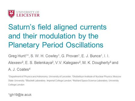 Saturn's field aligned currents and their modulation by the Planetary Period Oscillations Greg Hunt 1 *, S. W. H. Cowley 1, G. Provan 1, E. J. Bunce 1,