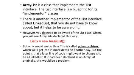 "ArrayList is a class that implements the List interface. The List interface is a blueprint for its ""implementor"" classes. There is another implementor."