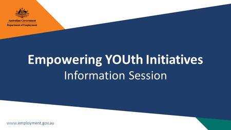 Www.employment.gov.au Empowering YOUth Initiatives Information Session.