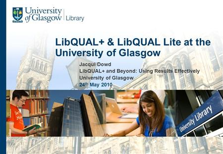 Jacqui Dowd LibQUAL+ and Beyond: Using Results Effectively University of Glasgow 24 th May 2010 LibQUAL+ & LibQUAL Lite at the University of Glasgow.
