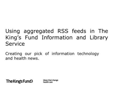 Using aggregated RSS feeds in The King's Fund Information and Library Service Creating our pick of information technology and health news.