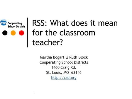 1 RSS: What does it mean for the classroom teacher? Martha Bogart & Ruth Block Cooperating School Districts 1460 Craig Rd. St. Louis, MO 63146