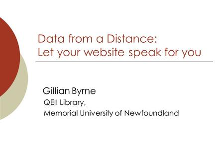 Data from a Distance: Let your website speak for you Gillian Byrne QEII Library, Memorial University of Newfoundland.