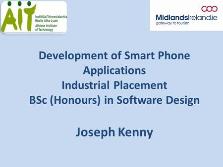 Development of Smart Phone Applications Industrial Placement BSc (Honours) in Software Design Joseph Kenny.