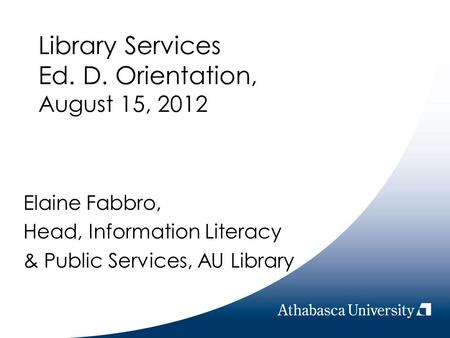 Library Services Ed. D. Orientation, August 15, 2012 Elaine Fabbro, Head, Information Literacy & Public Services, AU Library.