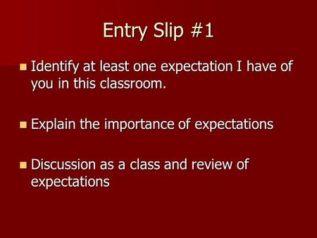 Entry Slip #1 Identify at least one expectation I have of you in this classroom. Identify at least one expectation I have of you in this classroom. Explain.