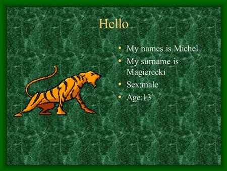 Hello My names is Michel My surname is Magierecki Sex:male Age:13.