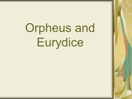 Orpheus and Eurydice. Narrator: Orpheus is a famous musician and he lives in Greece. He plays the lyre very well. His wife is Eurydice and he loves her.