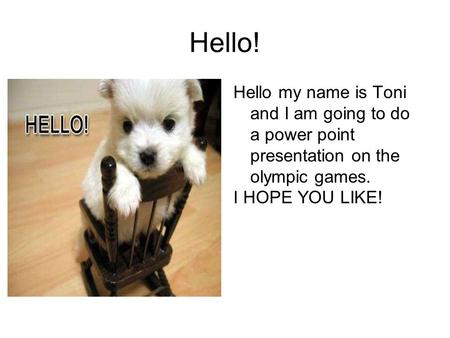 Hello! Hello my name is Toni and I am going to do a power point presentation on the olympic games. I HOPE YOU LIKE!