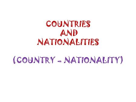 COUNTRIES AND NATIONALITIES (COUNTRY – NATIONALITY)