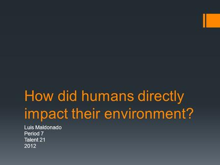 How did humans directly impact their environment? Luis Maldonado Period 7 Talent 21 2012.