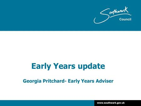 Www.southwark.gov.uk Early Years update Georgia Pritchard- Early Years Adviser.