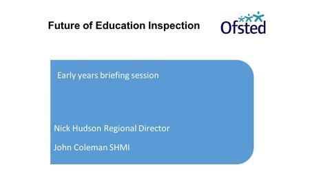Future of Education Inspection Early years briefing session Nick Hudson Regional Director John Coleman SHMI.