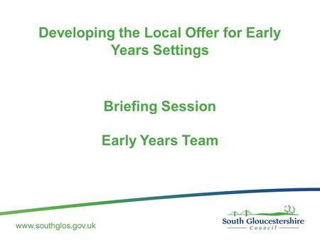 Developing the Local Offer for Early Years Settings Briefing Session Early Years Team.